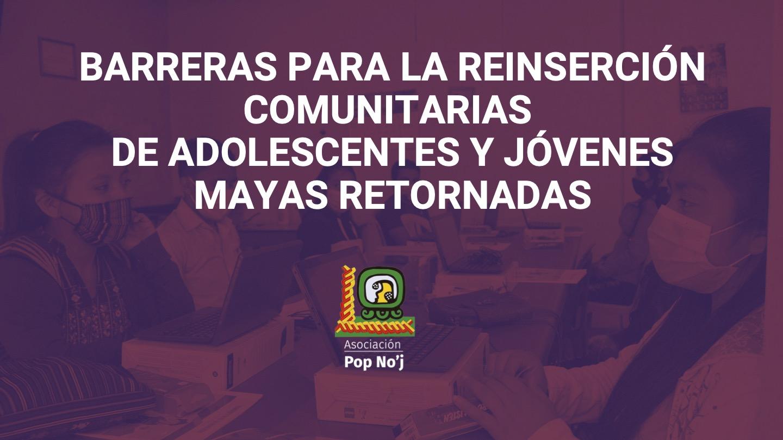 BARRERAS PARA LA REINSERCIÓN COMUNITARIAS DE ADOLESCENTES Y JÓVENES MAYAS RETORNADAS (1)
